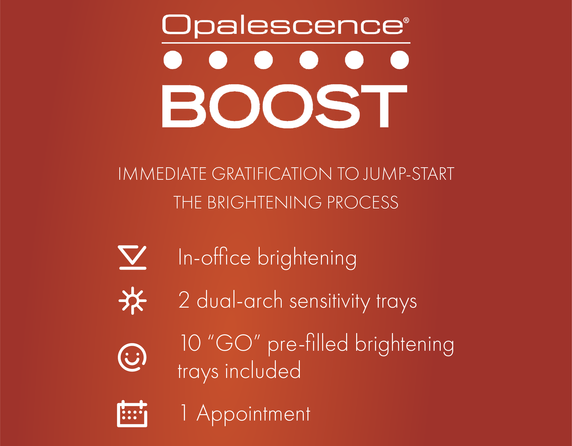 Opalescence Boost. Immediate Gratification To Jump-Start The Brightening Process. Our Boost Treament Includes an in-office brightening session, 2 dual-arch sensitivity trays, 10 GO pre-filled brightening trays to take home, and all of this in just one appointment!